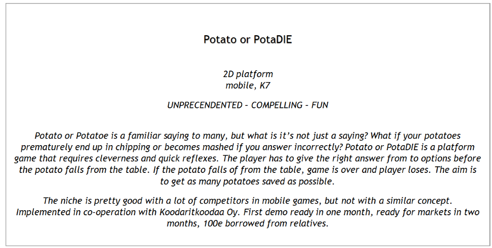 Text Box: Potato or PotaDIE  2D platform mobile, K7 UNPRECENDENTED – COMPELLING – FUN  Potato or Potatoe is a familiar saying to many, but what is it's not just a saying? What if your potatoes prematurely end up in chipping or becomes mashed if you answer incorrectly? Potato or PotaDIE is a platform game that requires cleverness and quick reflexes. The player has to give the right answer from to options before the potato falls from the table. If the potato falls of from the table, game is over and player loses. The aim is to get as many potatoes saved as possible.  The niche is pretty good with a lot of competitors in mobile games, but not with a similar concept. Implemented in co-operation with Koodaritkoodaa Oy. First demo ready in one month, ready for markets in two months, 100e borrowed from relatives.